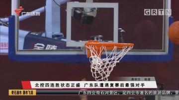 北控四连胜状态正盛 广东队遭遇复赛后最强对手