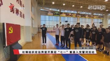 """杜锋组织宏远男篮开展迎""""七一""""重温入党誓词活动"""