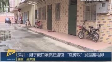 """深圳:男子戴口罩疯狂盗窃 """"洗剪吹""""发型露马脚"""