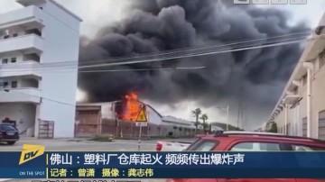 佛山:塑料厂仓库起火 频频传出爆炸声