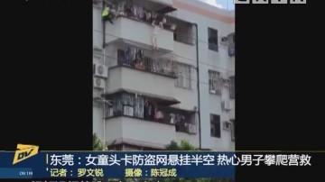 东莞:女童头卡防盗网悬挂半空 热心男子攀爬营救