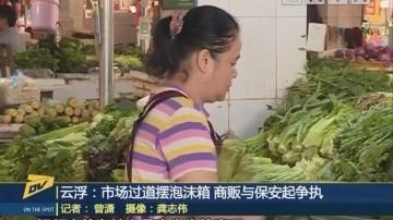云浮:市场过道摆泡沫箱 商贩与保安起争执