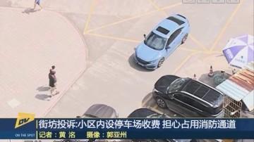 街坊投诉:小区内设停车场收费 担心占用消防通道