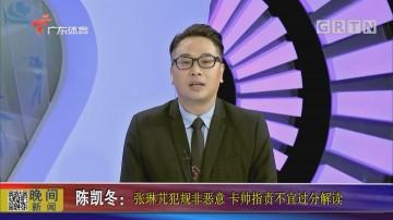 陈凯冬:张琳芃犯规非恶意 卡帅指责不宜过分解读