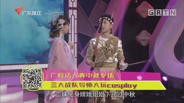 广府话大赛中秋专场 三大战队导师大玩cosplay