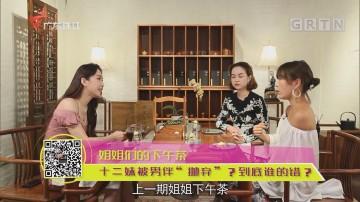 """姐姐们的下午茶 十二妹被男伴""""抛弃""""?到底谁的错?"""