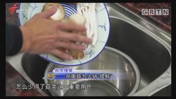 """街市搜策:杂菌菇为火锅""""提鲜"""""""