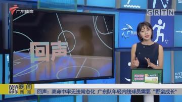 """回声:高命中率无法常态化 广东队年轻内线球员需要""""野蛮成长"""""""