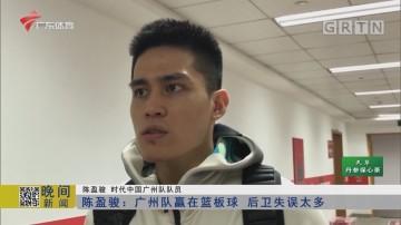 陈盈骏:广州队赢在篮板球 后卫失误太多