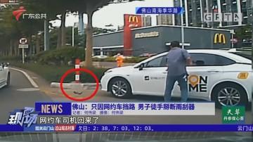 佛山:只因网约车挡路 男子徒手掰断雨刮器