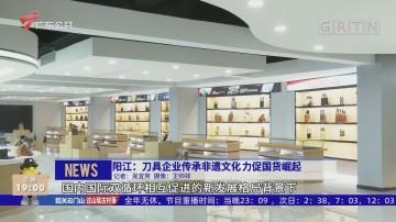 阳江:刀具企业传承非遗文化 力促国货崛起