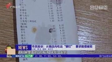 """市民投诉:火锅店内吃出""""钢钉"""" 要求赔偿被拒"""