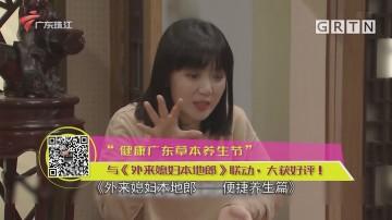 """""""健康广东草本养生节""""与《外来媳妇本地郎》联动,大获好评!"""