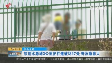 汕头龙湖:饮用水源地3公里护栏遭破坏17处 野泳隐患大