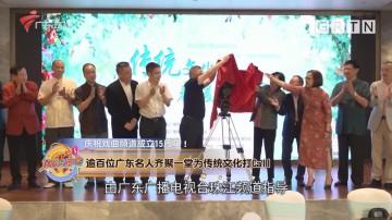 庆祝戏曲频道成立15周年!逾百位广东名人齐聚一堂为传统文化打Call