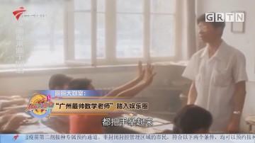 """圈圈大咖室:""""广州最帅数学老师""""踏入娱乐圈"""