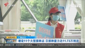 广州白云:增设11个大型接种点 日接种能力达11.73万剂次
