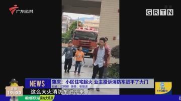 肇庆:小区住宅起火 业主投诉消防车进不了大门