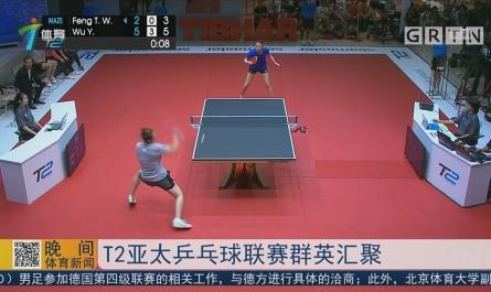 T2亚太乒乓球联赛群英汇聚