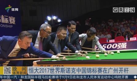 恒大2017世界斯诺克中国锦标赛在广州开杆