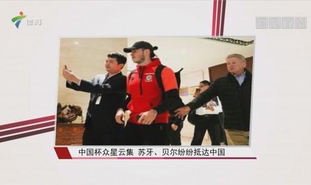 中国杯众星云集 苏牙、贝尔纷纷抵达中国