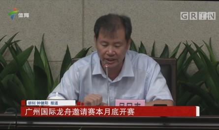 广州国际龙舟邀请赛本月底开赛