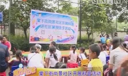 [2018-07-12]南方小记者:棠下街尚景社区开展科普活动