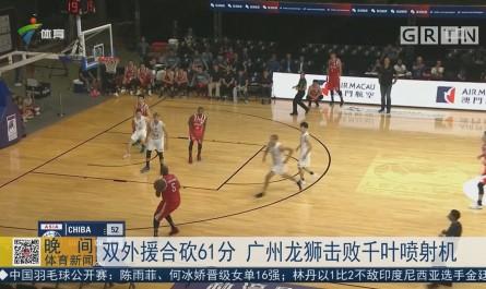 双外援合砍61分 广州龙狮击败千叶喷射机