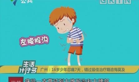 广州:16岁少年忍痛7天,错过最佳治疗期追悔莫及