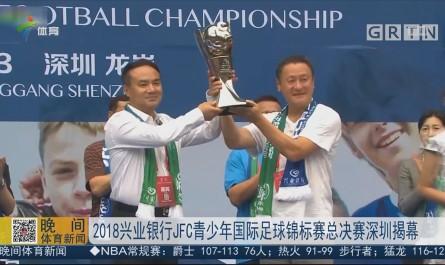 2018兴业银行JFC青少年国际足球锦标赛总决赛深圳揭幕