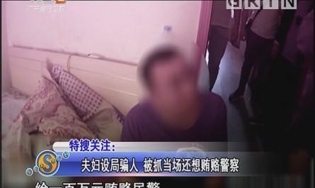 夫妇设局骗人 被抓当场还想贿赂警察