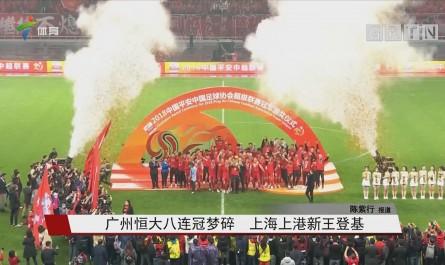 广州恒大八连冠梦碎 上海上港新王登基