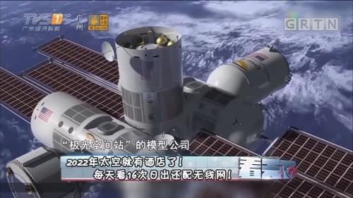 [HD][2018-04-13]看天下:2022年太空就有酒店了! 每天看16次日出还配无线网!