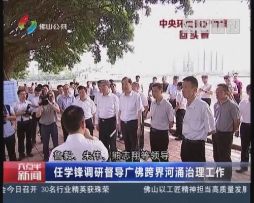 [2018-06-22]六点半新闻:任雪锋调研督导广佛跨界河涌治理工作