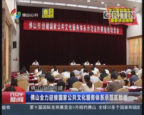 [2018-07-03]六点半新闻:佛山全力迎接国家公共文化服务体系示范区验收