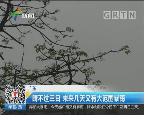 广东:晴不过三日 未来几天又有大范围暴雨
