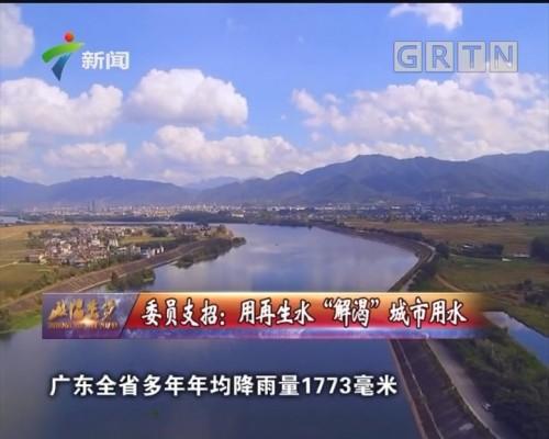 """[2019-04-07]政协委员:委员支招:用再生水""""解渴""""城市用水"""