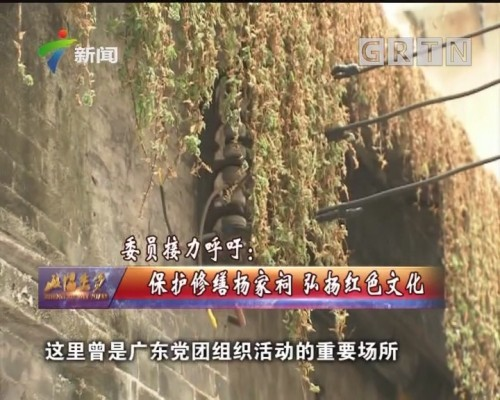 [2019-05-26]政协委员:委员接力呼吁:保护修缮杨家祠 弘扬红色文化