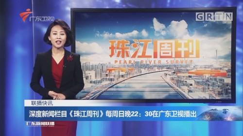 深度新闻栏目《珠江周刊》每周日晚22:30在广东卫视播出