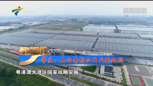 [HD][2019-08-24]权威访谈:肇庆:大西南枢纽门户新起航