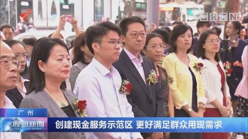广州:创建现金服务示范区 更好满足群众用现需求
