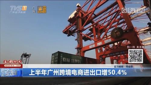 上半年广州跨境电商出口增50.4%