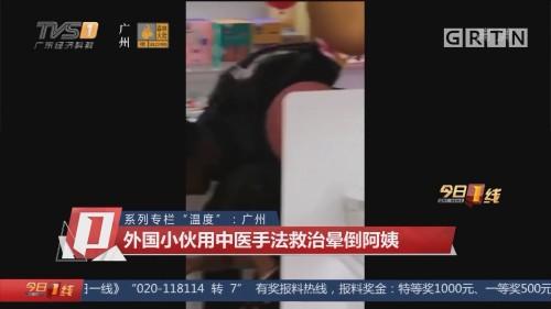 """系列专栏""""温度"""":广州 外国小伙用中医手法救治晕倒阿姨"""