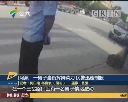 (DV现场)河源:一男子当街挥舞菜刀 民警迅速制服