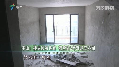 中山:楼盘顶层违建 被查处2年却屹立不倒