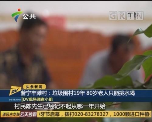 (DV现场)普宁丰滩村:垃圾围村19年 80岁老人只能挑水喝