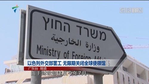 以色列外交部罢工 无限期关闭全球使领馆