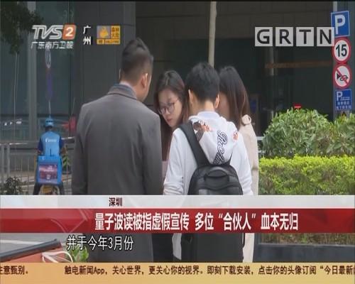 """深圳 量子波读被指虚假宣传 多位""""合伙人""""血本无归"""