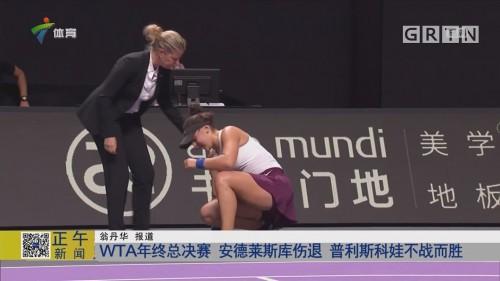 WTA年终总决赛 安德莱斯库伤退 普利斯科娃不战而胜