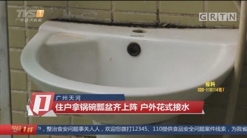 广州天河:住户拿锅碗瓢盆齐上阵 户外花式接水